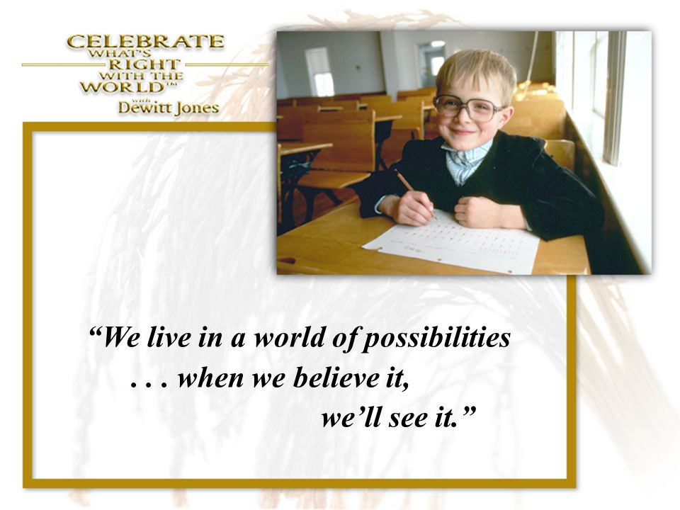 """""""We live in a world of possibilities... when we believe it, we'll see it."""""""