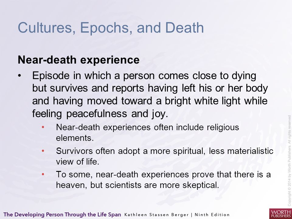 Cultures, Epochs, and Death Near-death experience Episode in which a person comes close to dying but survives and reports having left his or her body