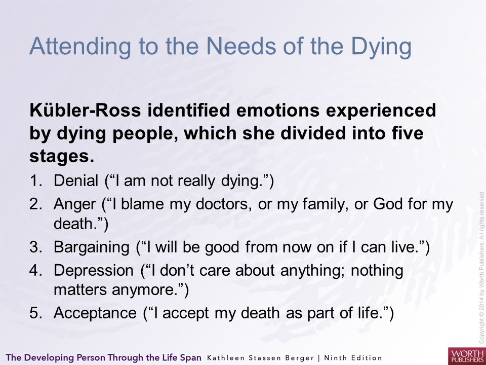 """Attending to the Needs of the Dying Kübler-Ross identified emotions experienced by dying people, which she divided into five stages. 1.Denial (""""I am n"""