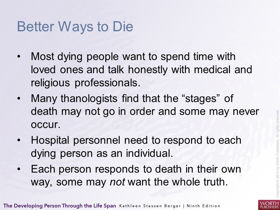 Better Ways to Die Most dying people want to spend time with loved ones and talk honestly with medical and religious professionals. Many thanologists