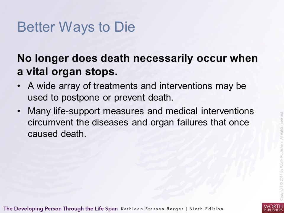 Better Ways to Die No longer does death necessarily occur when a vital organ stops. A wide array of treatments and interventions may be used to postpo