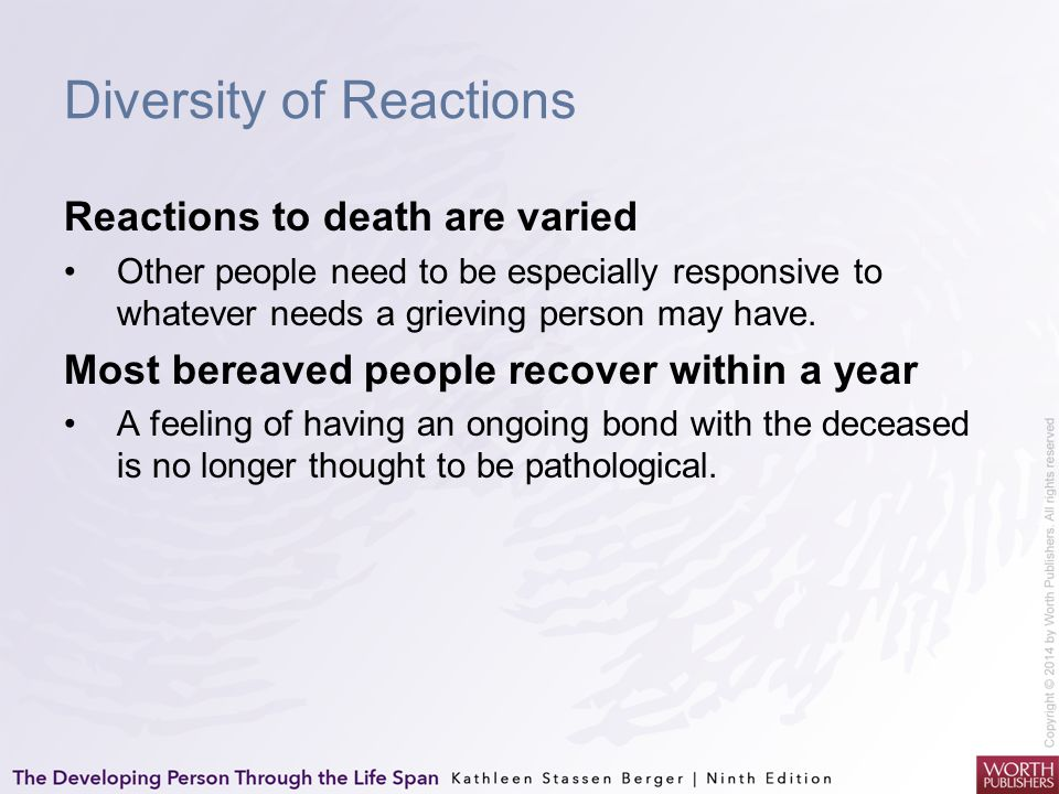 Diversity of Reactions Reactions to death are varied Other people need to be especially responsive to whatever needs a grieving person may have. Most