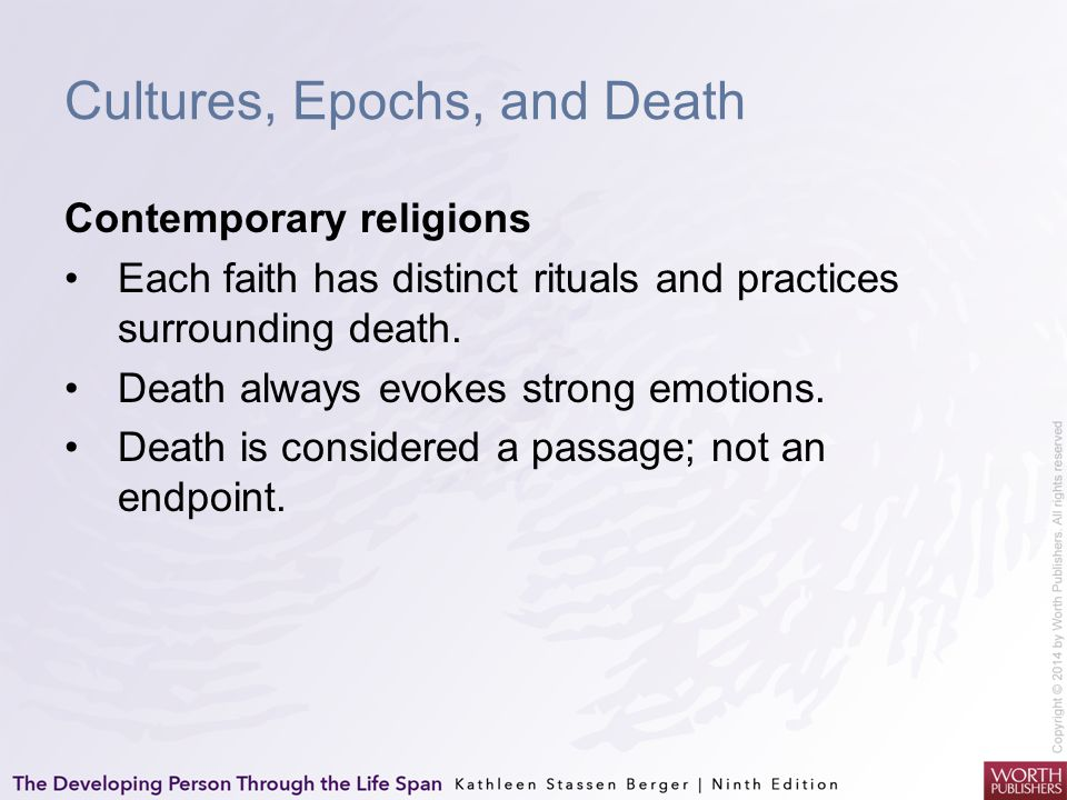 Cultures, Epochs, and Death Contemporary religions Each faith has distinct rituals and practices surrounding death. Death always evokes strong emotion