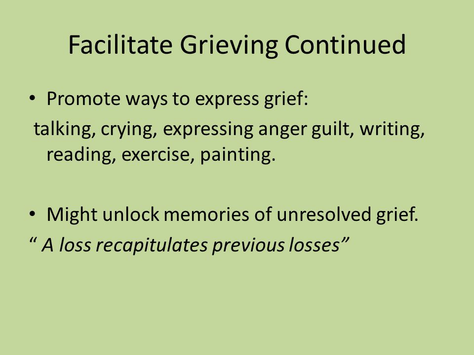 Principals of Post Intervention FACILATATE GRIEVING: Grief is normal, healthy, appropriate response. People deny grief differently. Each person grieve