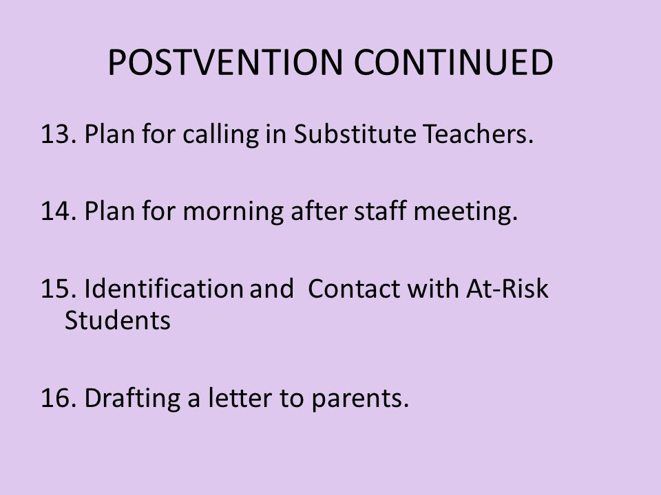 POSTVENTION PLAN CONTINUED 9. Formulation of School Policy on Funerals 10. Formulation of School Policy on Memorials 11. Interface with student leader