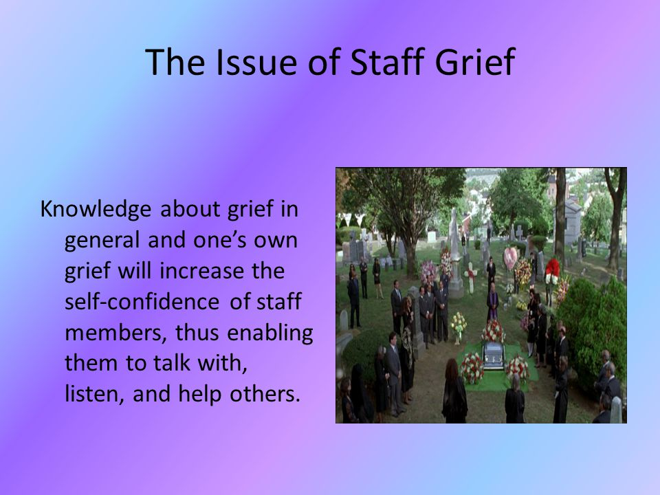 The Issue of Staff Grief WHY: People grieve a current death in much the same way they grieved previous losses in their lives. People tend to judge how
