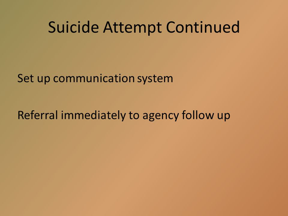 Suicide Attempt a.Treat as medical emergency: Call EMS if required b.Stay with student at all times c.Remove dangerous items d.Notify parents immediat