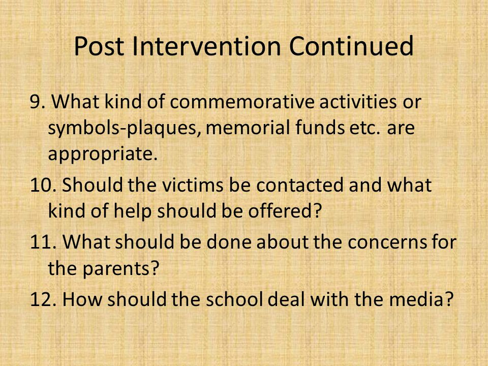 Post Intervention Continued 5. Should the school hold a special memorial service? 6. Should there be a symbolic expression of grief, such as lowering