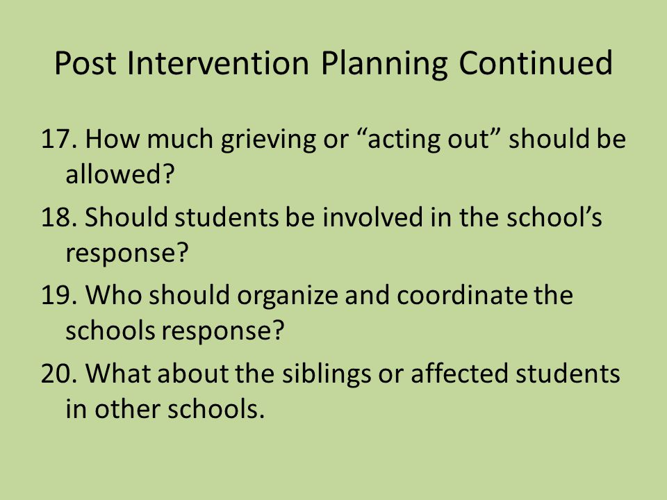 Post Intervention Planning Continued 13. Should the school turn to outside intervention for help? 14. What reactions from students should be expected?