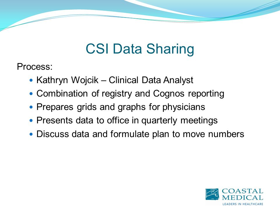 CSI Data Sharing Process: Kathryn Wojcik – Clinical Data Analyst Combination of registry and Cognos reporting Prepares grids and graphs for physicians Presents data to office in quarterly meetings Discuss data and formulate plan to move numbers