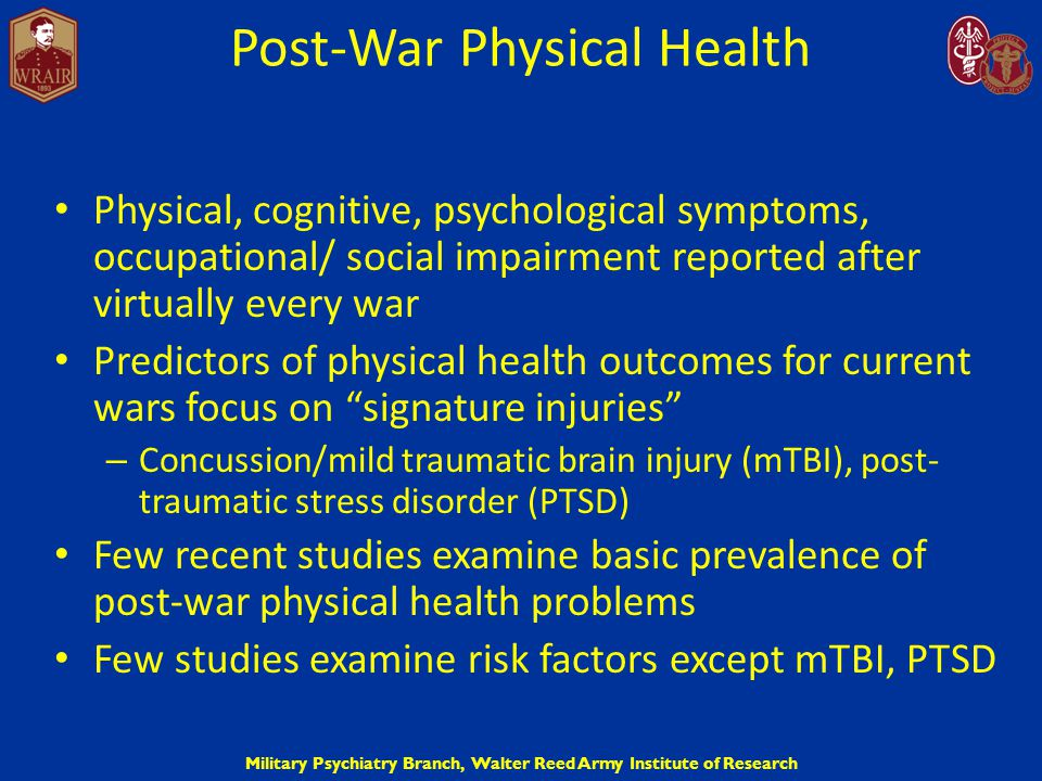 Military Psychiatry Branch, Walter Reed Army Institute of Research Post-War Physical Health Physical, cognitive, psychological symptoms, occupational/