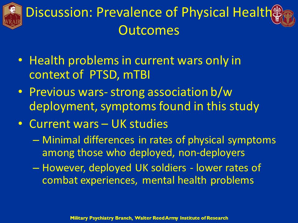 Military Psychiatry Branch, Walter Reed Army Institute of Research Discussion: Prevalence of Physical Health Outcomes Health problems in current wars