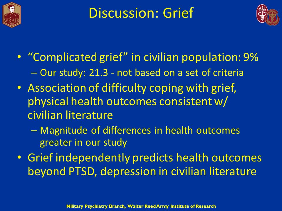 "Military Psychiatry Branch, Walter Reed Army Institute of Research Discussion: Grief ""Complicated grief"" in civilian population: 9% – Our study: 21.3"