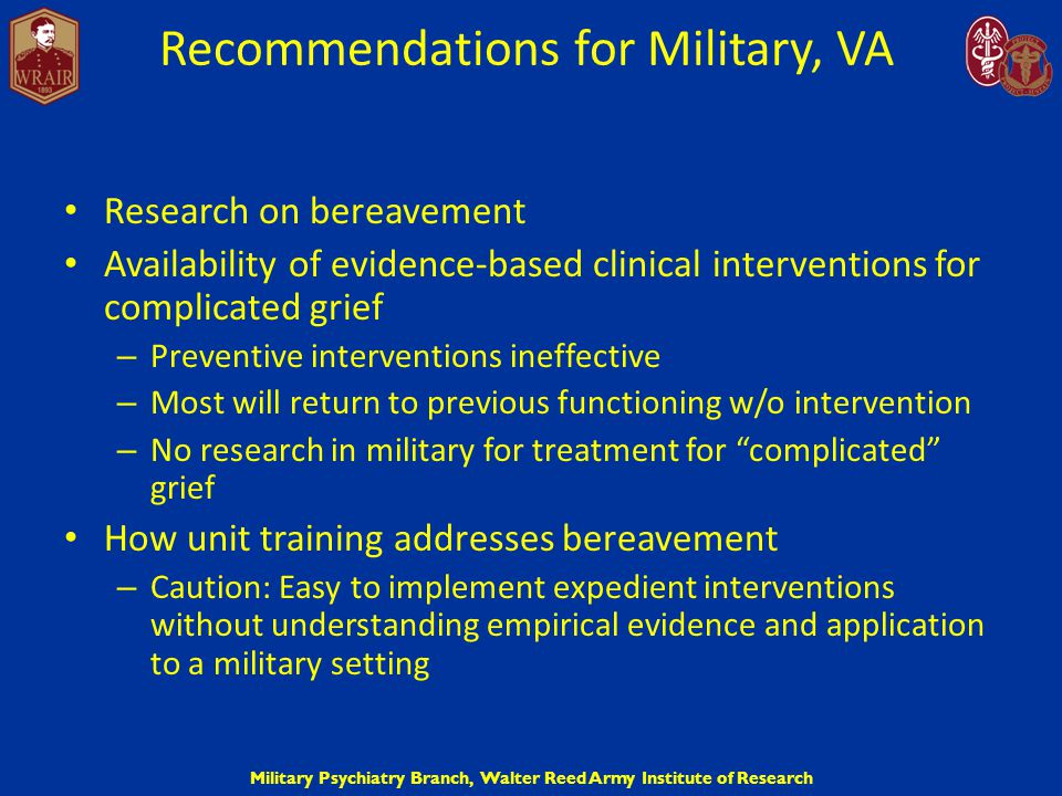 Military Psychiatry Branch, Walter Reed Army Institute of Research Recommendations for Military, VA Research on bereavement Availability of evidence-b