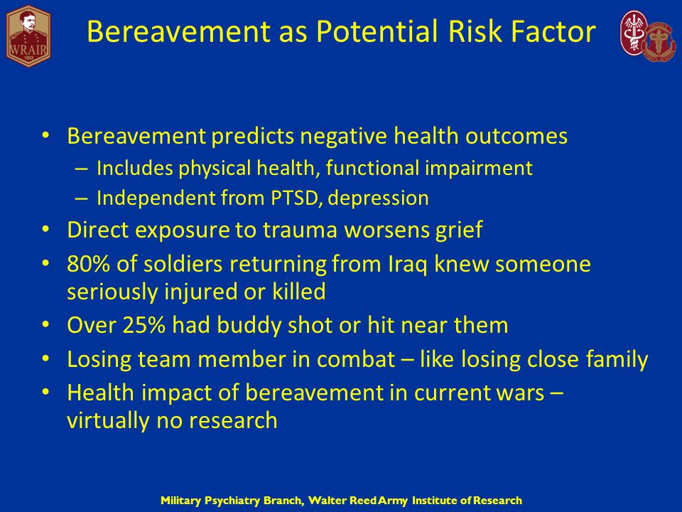 Military Psychiatry Branch, Walter Reed Army Institute of Research Prevalence of Symptoms for Soldiers Having Difficulty Coping with Grief Poor overall health: 49.7% – Irritability: 62.3% – Fatigue: 58.1% – Sleep problems: 55.4% – Musculoskeletal pain: 49.7% – Back pain: 41.3%