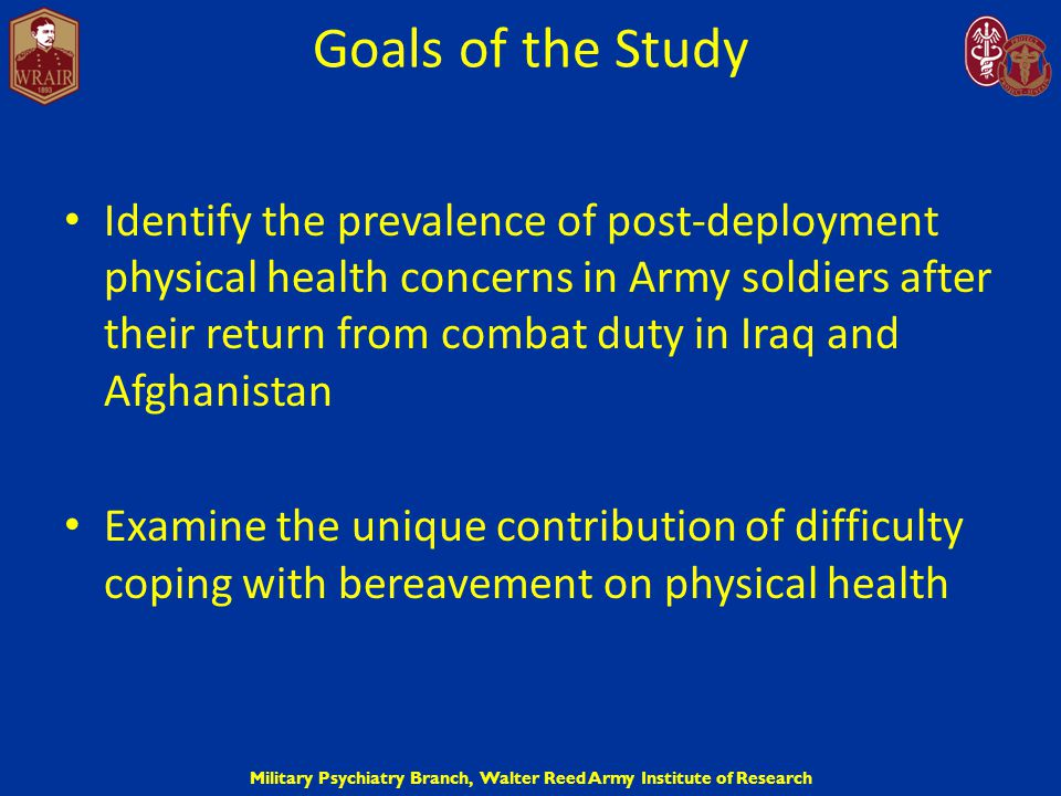 Military Psychiatry Branch, Walter Reed Army Institute of Research Goals of the Study Identify the prevalence of post-deployment physical health conce