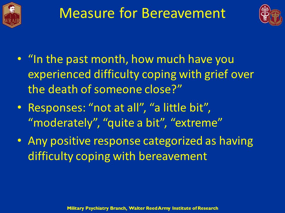 "Military Psychiatry Branch, Walter Reed Army Institute of Research Measure for Bereavement ""In the past month, how much have you experienced difficult"