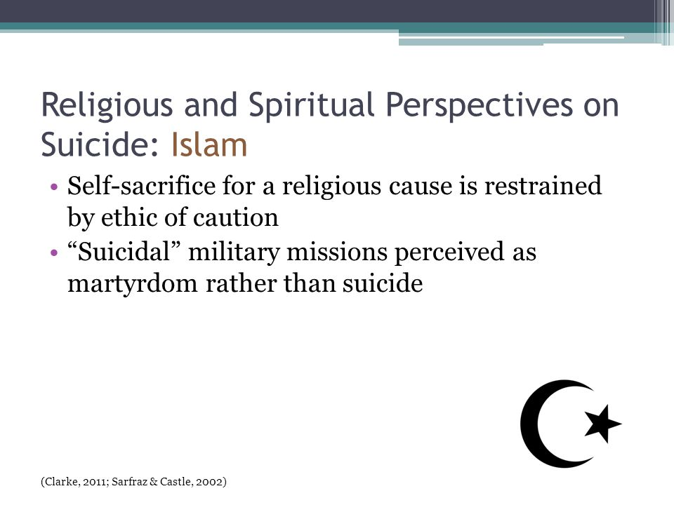 Religious and Spiritual Perspectives on Suicide: Islam Self-sacrifice for a religious cause is restrained by ethic of caution Suicidal military missions perceived as martyrdom rather than suicide (Clarke, 2011; Sarfraz & Castle, 2002)