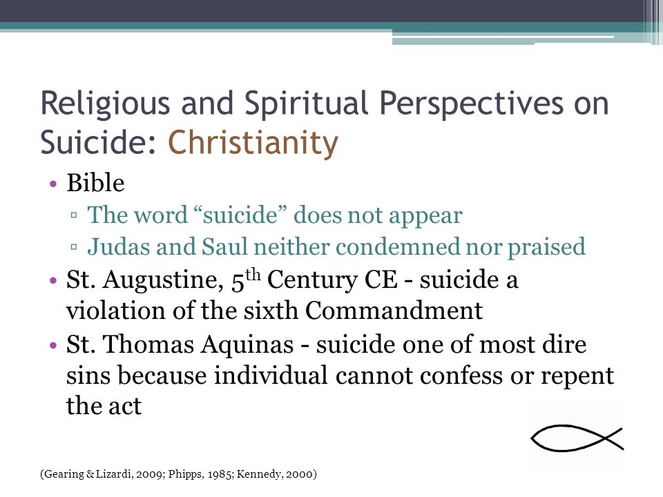 Religious and Spiritual Perspectives on Suicide: Christianity Bible ▫The word suicide does not appear ▫Judas and Saul neither condemned nor praised St.
