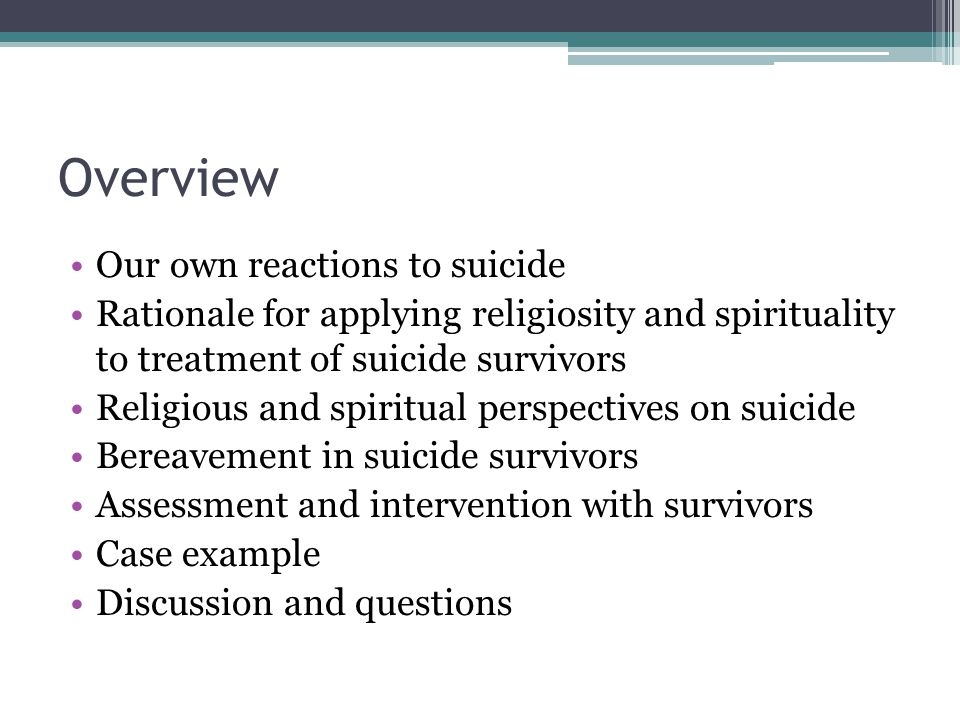 Overview Our own reactions to suicide Rationale for applying religiosity and spirituality to treatment of suicide survivors Religious and spiritual perspectives on suicide Bereavement in suicide survivors Assessment and intervention with survivors Case example Discussion and questions