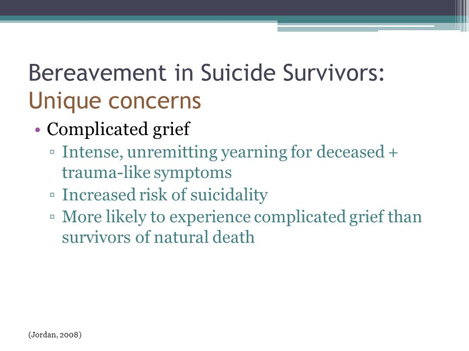 Bereavement in Suicide Survivors: Unique concerns Complicated grief ▫Intense, unremitting yearning for deceased + trauma-like symptoms ▫Increased risk of suicidality ▫More likely to experience complicated grief than survivors of natural death (Jordan, 2008)