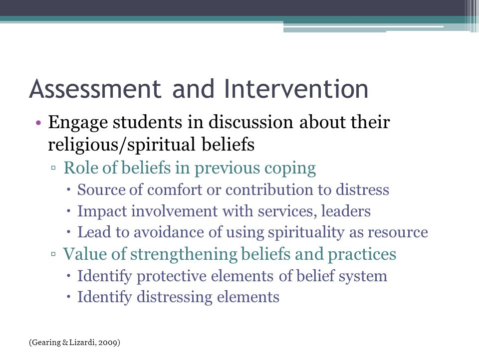 Assessment and Intervention Engage students in discussion about their religious/spiritual beliefs ▫Role of beliefs in previous coping  Source of comfort or contribution to distress  Impact involvement with services, leaders  Lead to avoidance of using spirituality as resource ▫Value of strengthening beliefs and practices  Identify protective elements of belief system  Identify distressing elements (Gearing & Lizardi, 2009)
