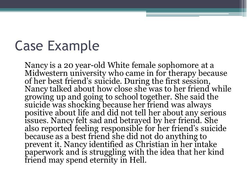 Case Example Nancy is a 20 year-old White female sophomore at a Midwestern university who came in for therapy because of her best friend's suicide.