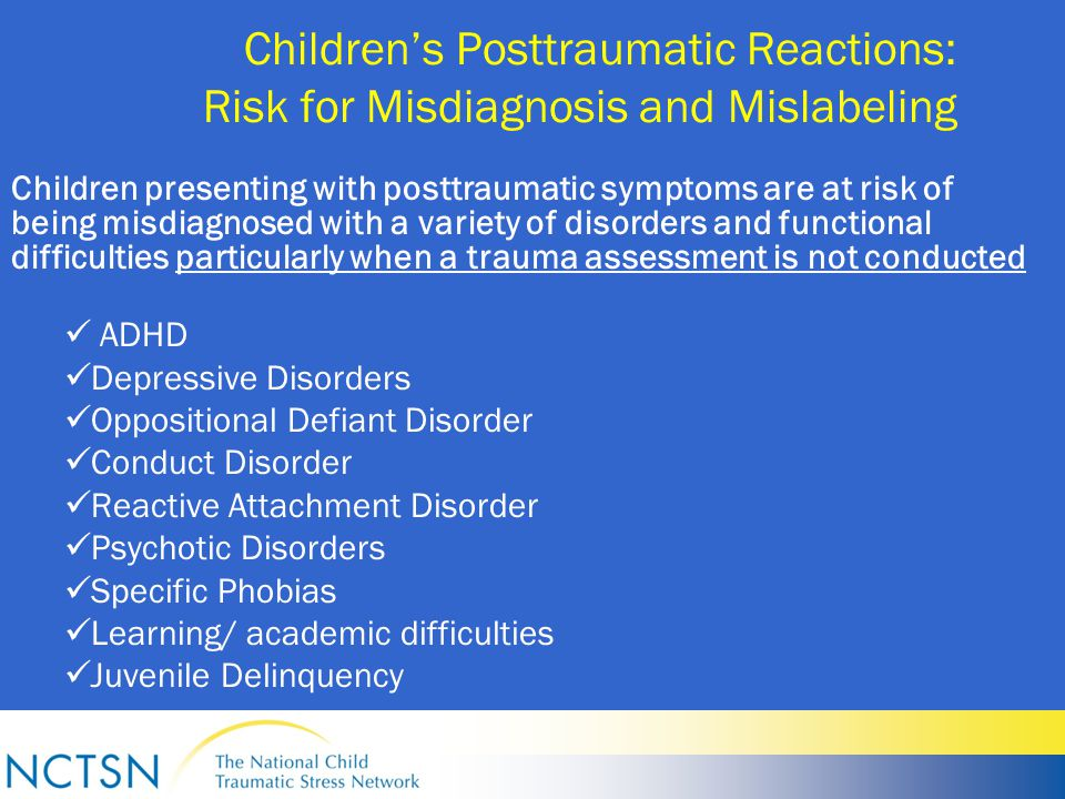 Children's Posttraumatic Reactions: Risk for Misdiagnosis and Mislabeling Children presenting with posttraumatic symptoms are at risk of being misdiagnosed with a variety of disorders and functional difficulties particularly when a trauma assessment is not conducted ADHD Depressive Disorders Oppositional Defiant Disorder Conduct Disorder Reactive Attachment Disorder Psychotic Disorders Specific Phobias Learning/ academic difficulties Juvenile Delinquency