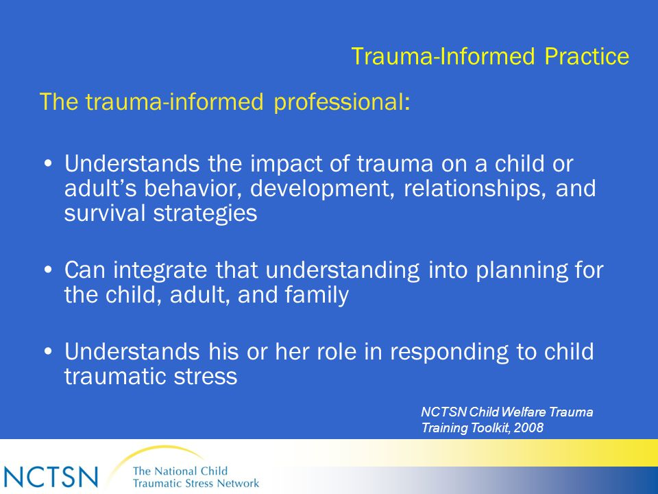 Trauma-Informed Practice The trauma-informed professional: Understands the impact of trauma on a child or adult's behavior, development, relationships, and survival strategies Can integrate that understanding into planning for the child, adult, and family Understands his or her role in responding to child traumatic stress NCTSN Child Welfare Trauma Training Toolkit, 2008