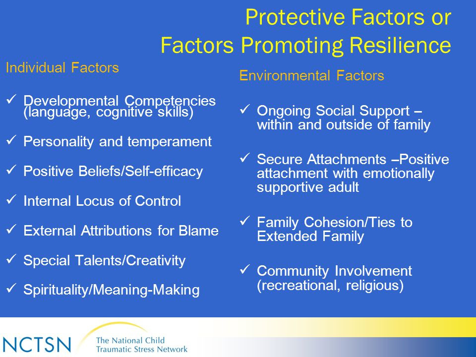 Protective Factors or Factors Promoting Resilience Individual Factors Developmental Competencies (language, cognitive skills) Personality and temperament Positive Beliefs/Self-efficacy Internal Locus of Control External Attributions for Blame Special Talents/Creativity Spirituality/Meaning-Making Environmental Factors Ongoing Social Support – within and outside of family Secure Attachments –Positive attachment with emotionally supportive adult Family Cohesion/Ties to Extended Family Community Involvement (recreational, religious)