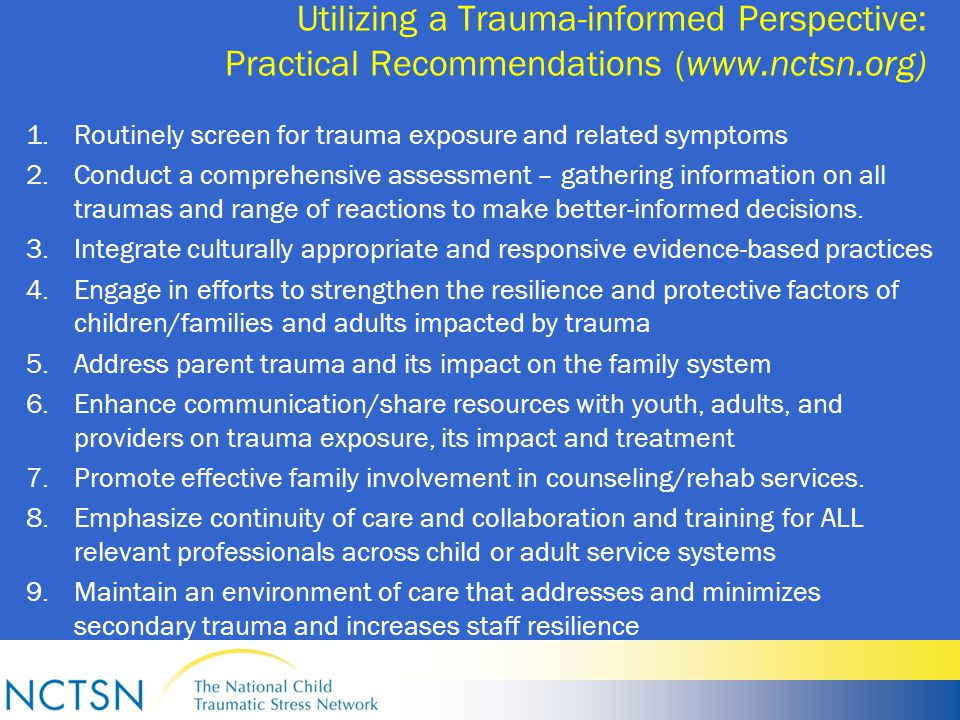 Utilizing a Trauma-informed Perspective: Practical Recommendations (www.nctsn.org) 1.Routinely screen for trauma exposure and related symptoms 2.Conduct a comprehensive assessment – gathering information on all traumas and range of reactions to make better-informed decisions.