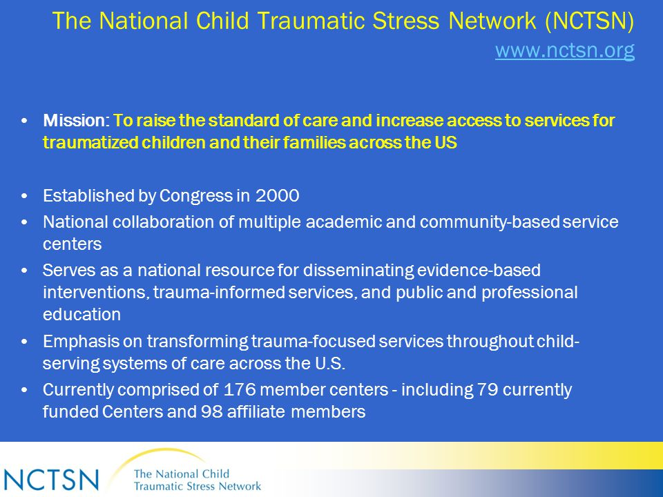 The National Child Traumatic Stress Network (NCTSN) www.nctsn.org www.nctsn.org Mission: To raise the standard of care and increase access to services for traumatized children and their families across the US Established by Congress in 2000 National collaboration of multiple academic and community-based service centers Serves as a national resource for disseminating evidence-based interventions, trauma-informed services, and public and professional education Emphasis on transforming trauma-focused services throughout child- serving systems of care across the U.S.