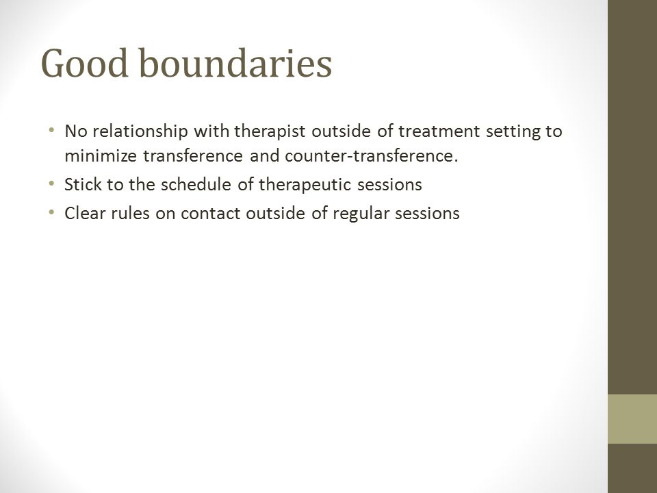 Good boundaries No relationship with therapist outside of treatment setting to minimize transference and counter-transference.