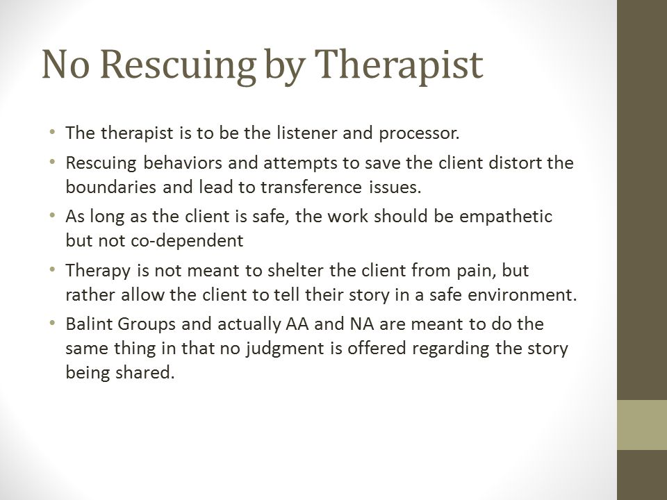 No Rescuing by Therapist The therapist is to be the listener and processor.
