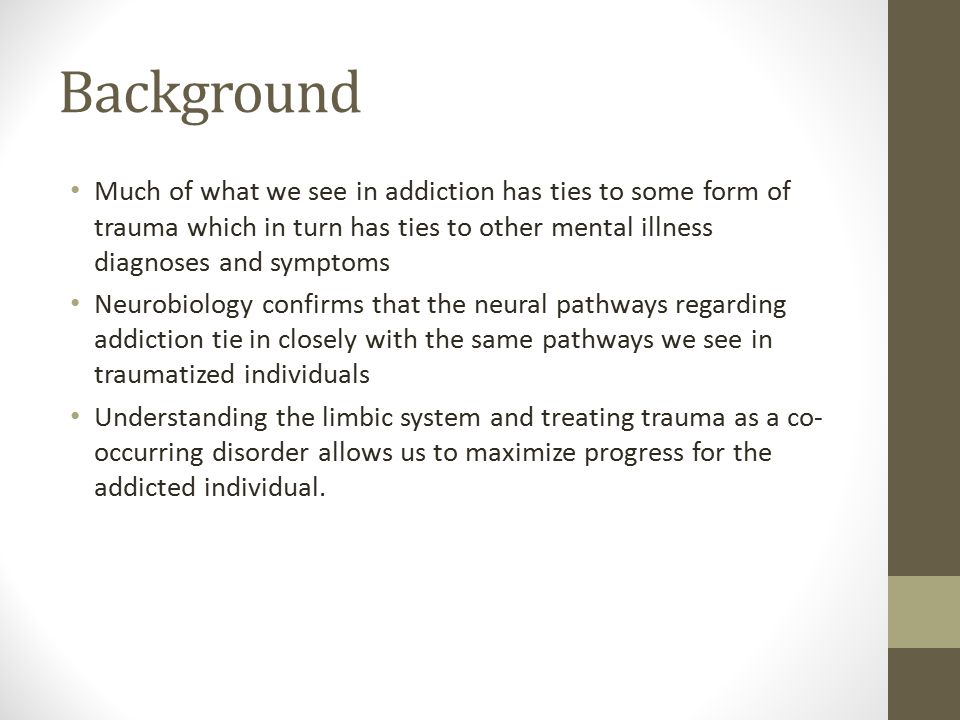 Background Much of what we see in addiction has ties to some form of trauma which in turn has ties to other mental illness diagnoses and symptoms Neurobiology confirms that the neural pathways regarding addiction tie in closely with the same pathways we see in traumatized individuals Understanding the limbic system and treating trauma as a co- occurring disorder allows us to maximize progress for the addicted individual.