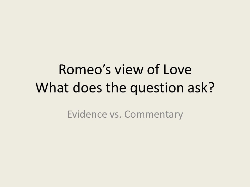 Romeo's view of Love What does the question ask? Evidence vs. Commentary