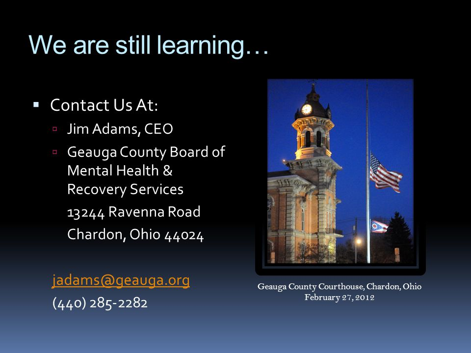 We are still learning…  Contact Us At:  Jim Adams, CEO  Geauga County Board of Mental Health & Recovery Services 13244 Ravenna Road Chardon, Ohio 44024 jadams@geauga.org (440) 285-2282 Geauga County Courthouse, Chardon, Ohio February 27, 2012