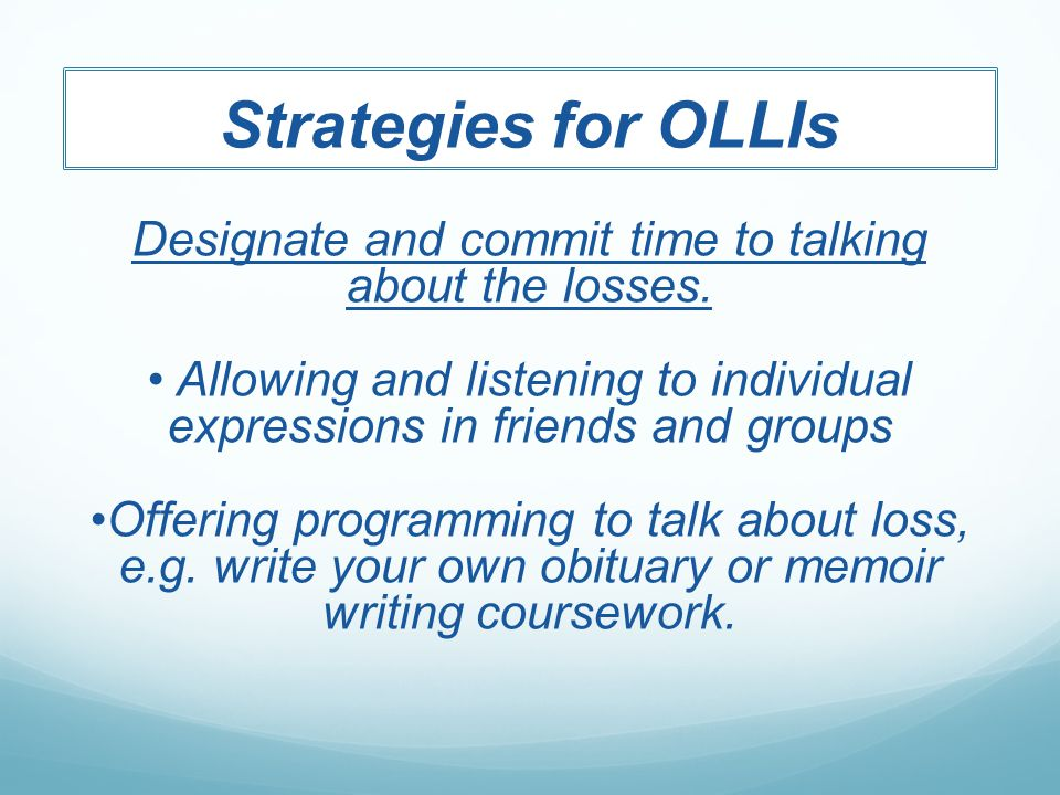 Strategies for OLLIs Designate and commit time to talking about the losses.