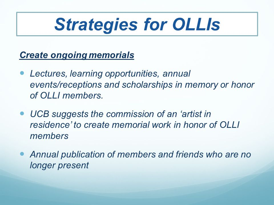 Strategies for OLLIs Create ongoing memorials Lectures, learning opportunities, annual events/receptions and scholarships in memory or honor of OLLI m