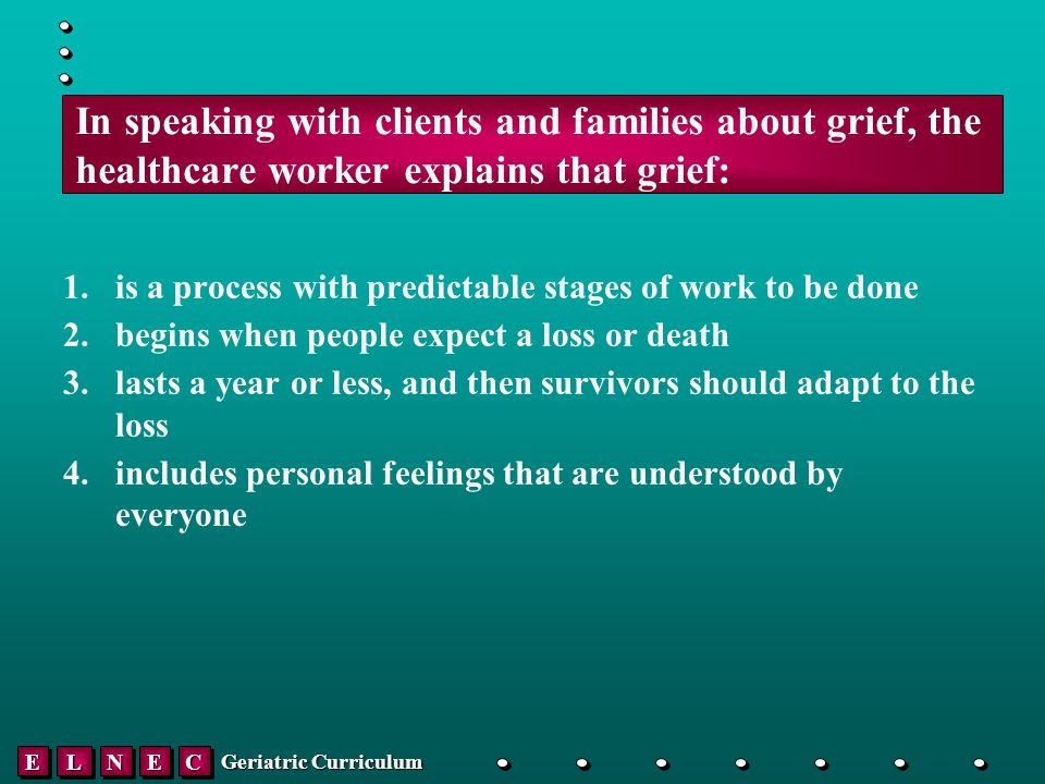 EELLNNEECC Geriatric Curriculum In speaking with clients and families about grief, the healthcare worker explains that grief: 1.