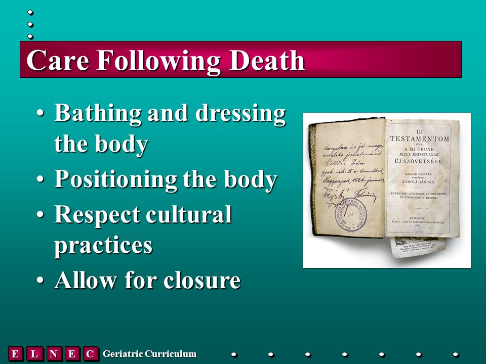 EELLNNEECC Geriatric Curriculum Care Following Death Bathing and dressing the bodyBathing and dressing the body Positioning the bodyPositioning the body Respect cultural practicesRespect cultural practices Allow for closureAllow for closure