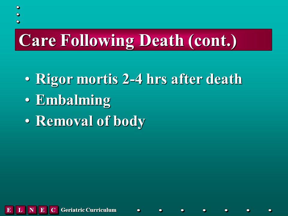 EELLNNEECC Geriatric Curriculum Care Following Death (cont.) Rigor mortis 2-4 hrs after deathRigor mortis 2-4 hrs after death EmbalmingEmbalming Removal of bodyRemoval of body