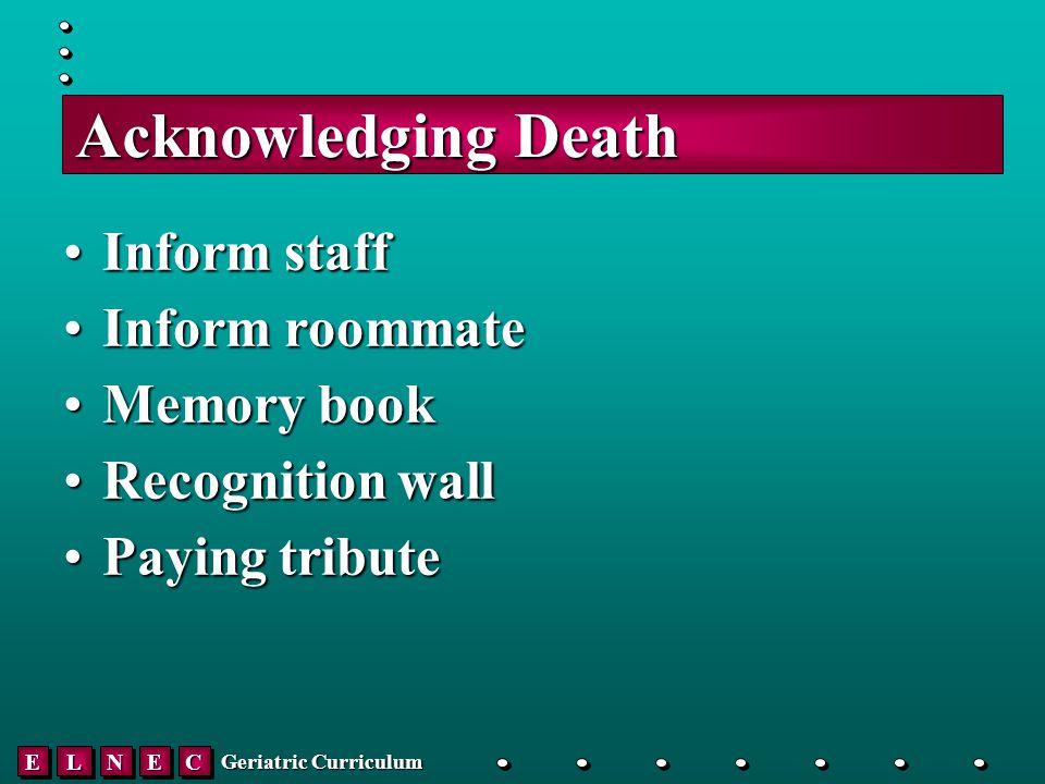 EELLNNEECC Geriatric Curriculum Acknowledging Death Inform staffInform staff Inform roommateInform roommate Memory bookMemory book Recognition wallRecognition wall Paying tributePaying tribute