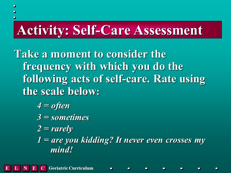 EELLNNEECC Geriatric Curriculum Activity: Self-Care Assessment Take a moment to consider the frequency with which you do the following acts of self-care.