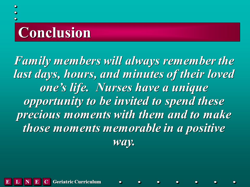 EELLNNEECC Geriatric Curriculum Conclusion Family members will always remember the last days, hours, and minutes of their loved one's life.