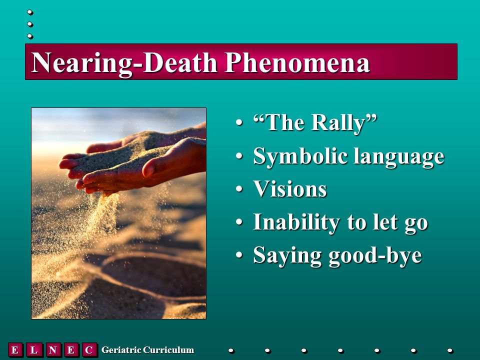 EELLNNEECC Geriatric Curriculum Nearing-Death Phenomena The Rally The Rally Symbolic languageSymbolic language VisionsVisions Inability to let goInability to let go Saying good-byeSaying good-bye
