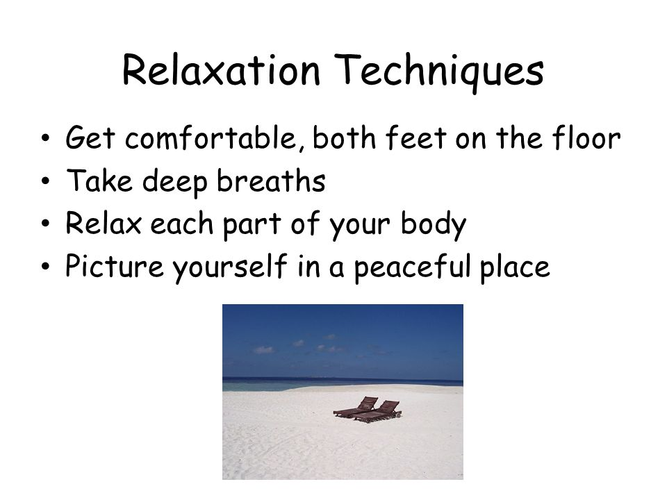 Relaxation Techniques Get comfortable, both feet on the floor Take deep breaths Relax each part of your body Picture yourself in a peaceful place