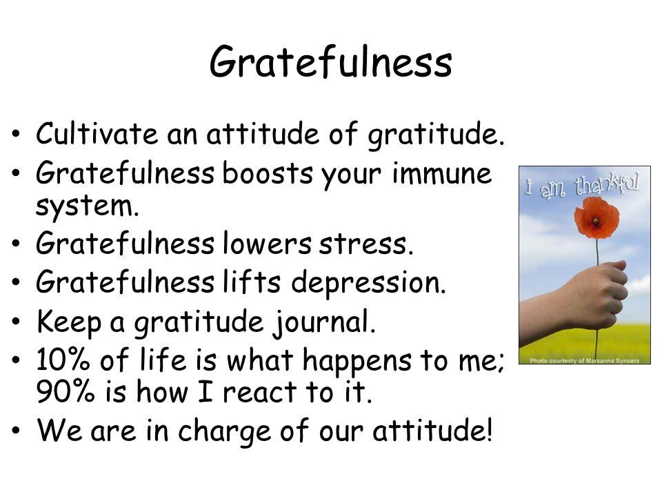 Gratefulness Cultivate an attitude of gratitude. Gratefulness boosts your immune system.
