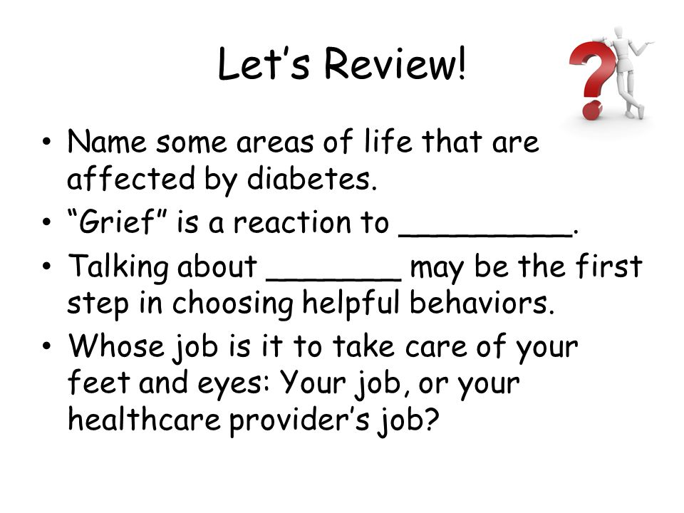 "Let's Review! Name some areas of life that are affected by diabetes. ""Grief"" is a reaction to _________. Talking about _______ may be the first step i"