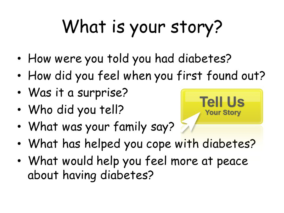 What is your story? How were you told you had diabetes? How did you feel when you first found out? Was it a surprise? Who did you tell? What was your